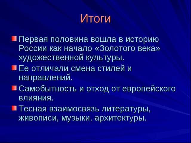Итоги Первая половина вошла в историю России как начало «Золотого века» худож...