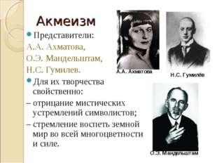 Акмеизм Представители: А.А. Ахматова, О.Э. Мандельштам, Н.С. Гумилев. Для их