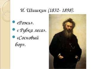 И. Шишкин (1832- 1898). «Рожь». « Рубка леса». «Сосновый бор».