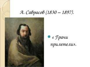 « Грачи прилетели». А. Саврасов (1830 – 1897).