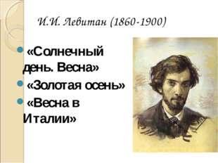 И.И. Левитан (1860-1900) «Солнечный день. Весна» «Золотая осень» «Весна в Ита