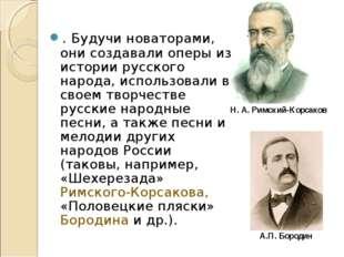 . Будучи новаторами, они создавали оперы из истории русского народа, использ