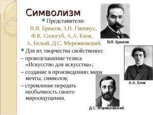 Символизм Представители: В.Я. Брюсов, З.Н. Гиппиус, Ф.К. Сологуб, А.А. Блок,