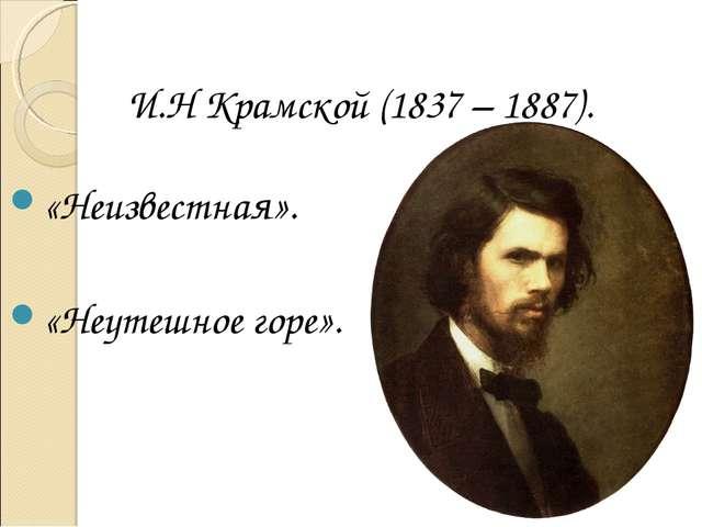 И.Н Крамской (1837 – 1887). «Неизвестная». «Неутешное горе».