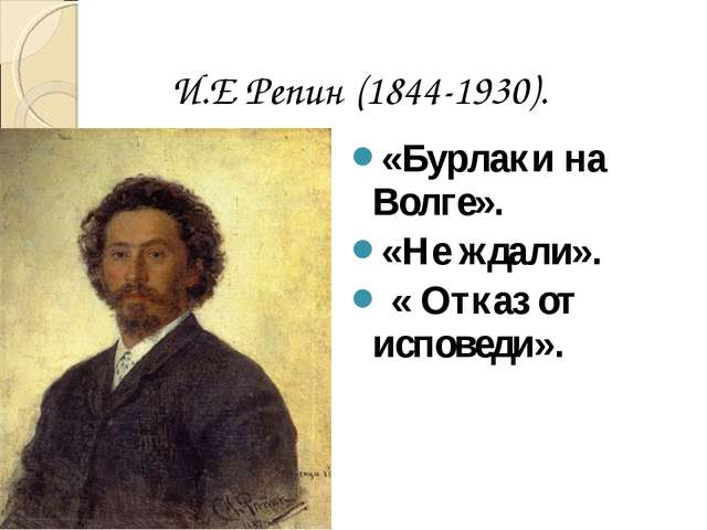 «Бурлаки на Волге». «Не ждали». « Отказ от исповеди». И.Е Репин (1844-1930).
