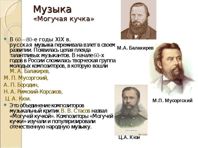 Музыка «Могучая кучка» В 60—80-е годы XIX в. русскаямузыкапереживала взлет...