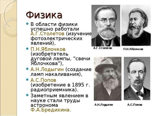 Физика В области физики успешно работали А.Г.Столетов (изучение фотоэлектриче...