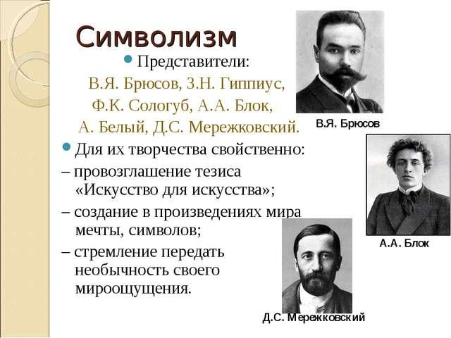Символизм Представители: В.Я. Брюсов, З.Н. Гиппиус, Ф.К. Сологуб, А.А. Блок,...