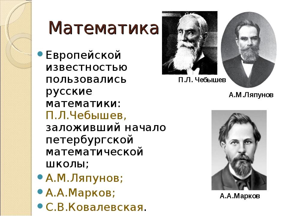 Математика Европейской известностью пользовались русские математики: П.Л.Чебы...