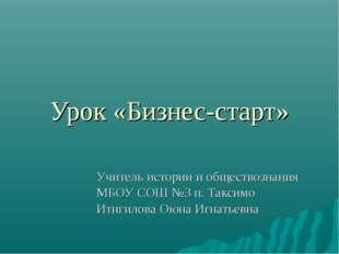 Урок «Бизнес-старт» Учитель истории и обществознания МБОУ СОШ №3 п. Таксимо И