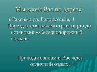 Мы ждем Вас по адресу п.Таксимо ул. Белорусская, 1 Проезд всеми видами трансп