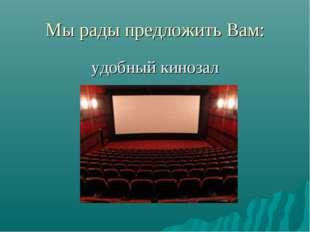 Мы рады предложить Вам: удобный кинозал