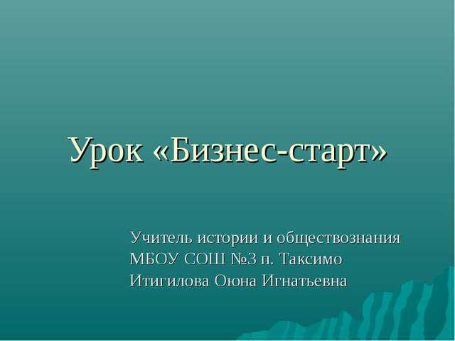 Урок «Бизнес-старт» Учитель истории и обществознания МБОУ СОШ №3 п. Таксимо И...