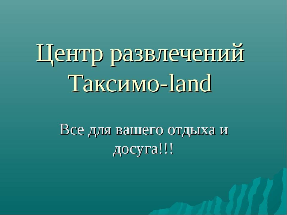 Центр развлечений Таксимо-land Все для вашего отдыха и досуга!!!