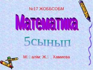 №17 ЖОББСОБМ Мұғалім: Ж.Ө. Хамиева