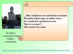 Бухарест қаласында Омар Хайям ? ескерткіші http://ru.wikipedia.org/wiki/%D0%A