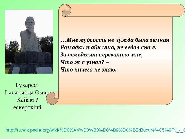 Бухарест қаласында Омар Хайям ? ескерткіші http://ru.wikipedia.org/wiki/%D0%A...