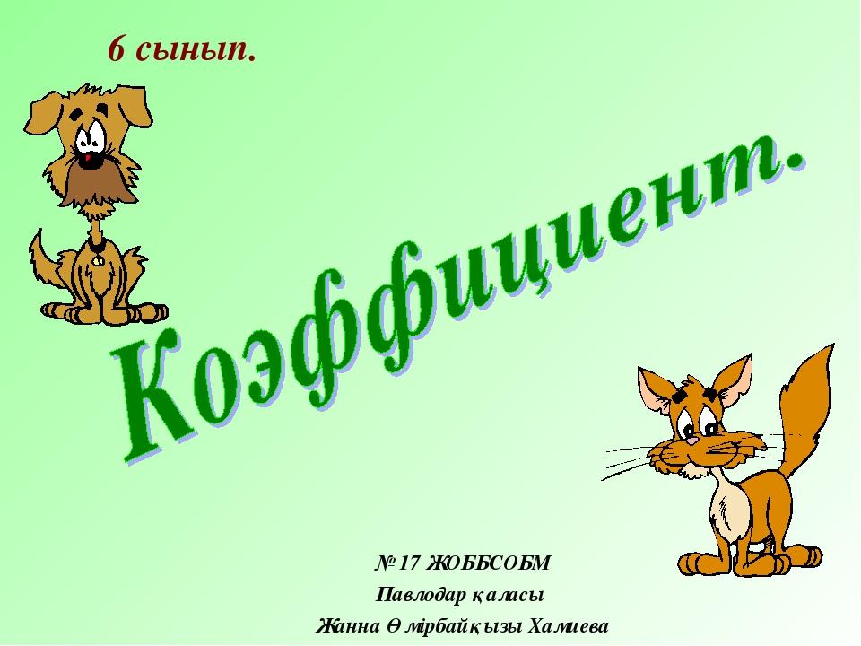 № 17 ЖОББСОБМ Павлодар қаласы Жанна Өмірбайқызы Хамиева 6 сынып.