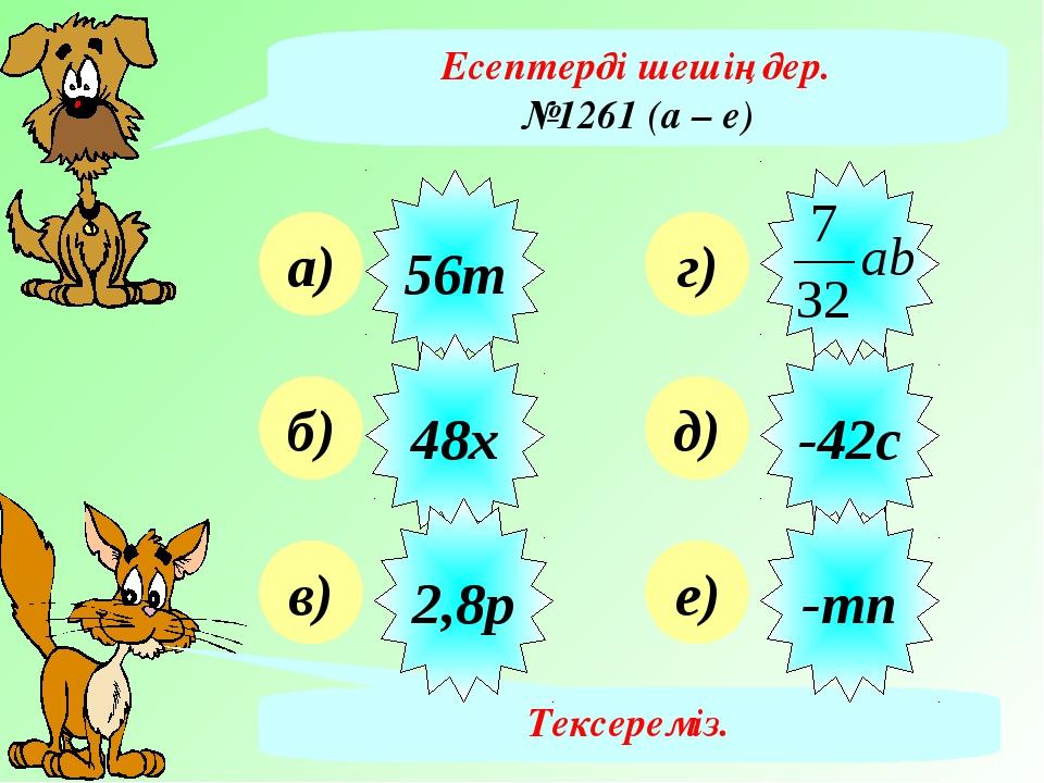 Есептерді шешіңдер. №1261 (а – е) а) б) в) г) д) е) Тексереміз. 56т 48х 2,8р...