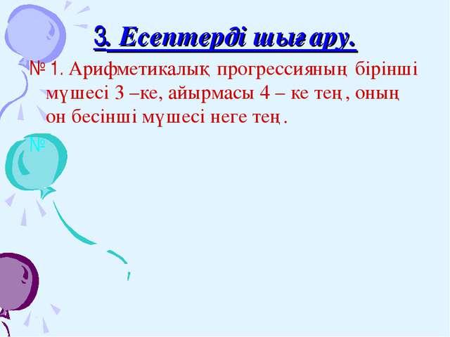 3. Есептерді шығару. № 1. Арифметикалық прогрессияның бірінші мүшесі 3 –ке, а...