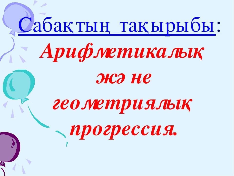 Сабақтың тақырыбы: Арифметикалық және геометриялық прогрессия.
