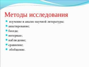 Методы исследования изучение и анализ научной литературы; анкетирование; бесе