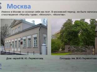 Дом –музей М. Ю. Лермонтова Площадь им. М.Ю.Лермонтова Именно в Москве он осо