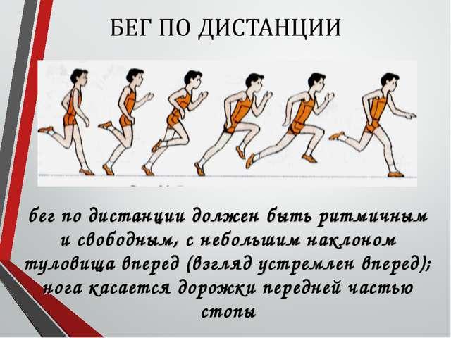 бег по дистанции должен быть ритмичным и свободным, с небольшим наклоном туло...