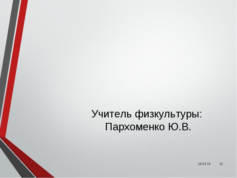 Учитель физкультуры: Пархоменко Ю.В. * *