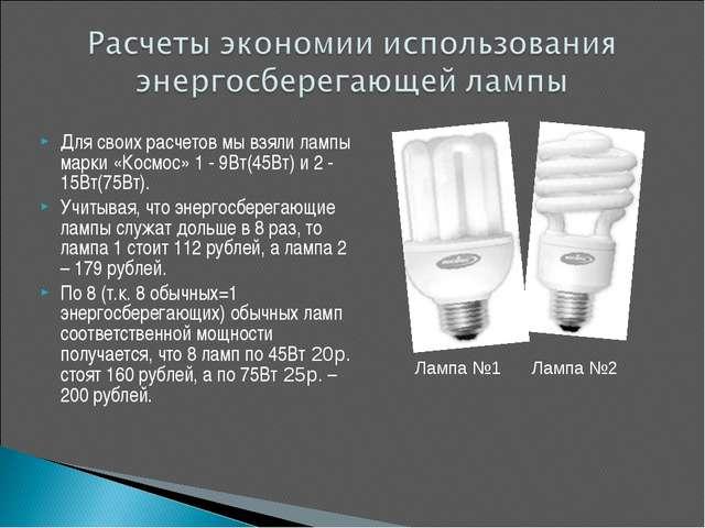 Для своих расчетов мы взяли лампы марки «Космос» 1 - 9Вт(45Вт) и 2 - 15Вт(75В...
