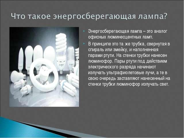 Энергосберегающая лампа – это аналог офисных люминесцентных ламп. В принципе...