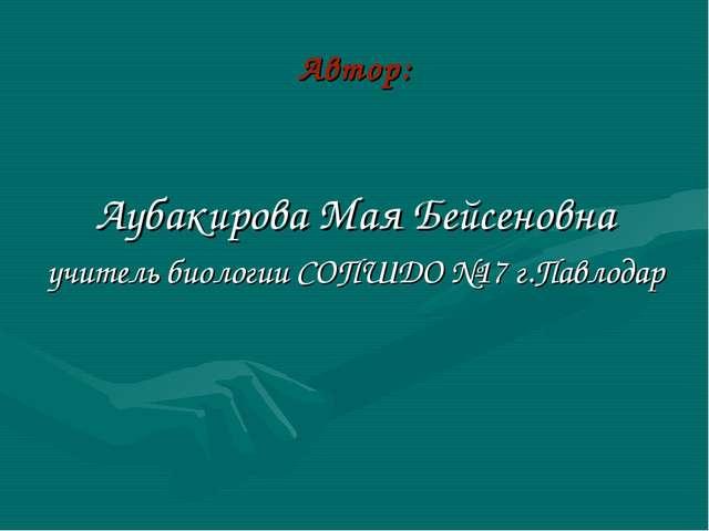 Автор: Аубакирова Мая Бейсеновна учитель биологии СОПШДО №17 г.Павлодар