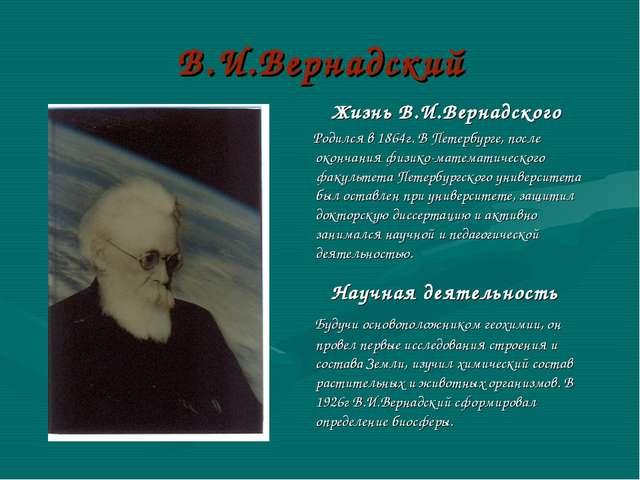 В.И.Вернадский Жизнь В.И.Вернадского Родился в 1864г. В Петербурге, после око...