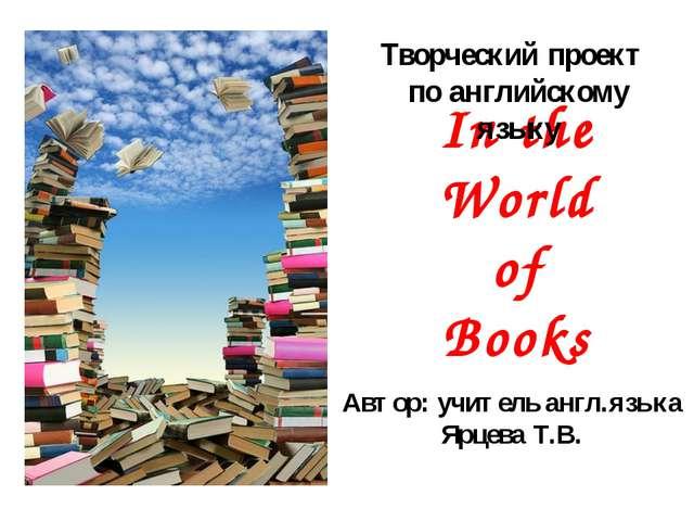 In the World of Books Творческий проект по английскому языку Автор: учитель а...