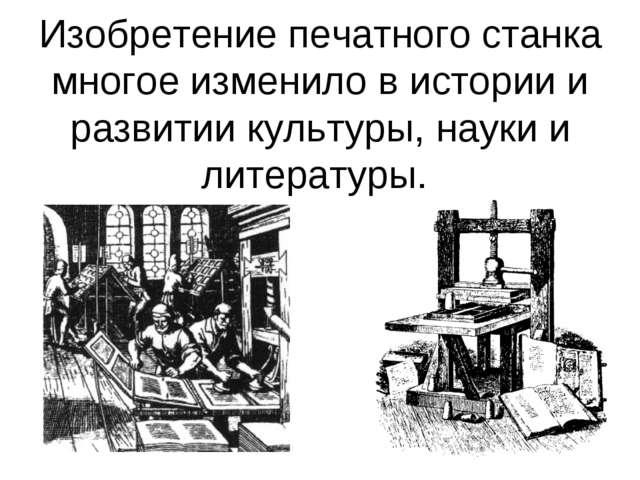 Изобретение печатного станка многое изменило в истории и развитии культуры, н...