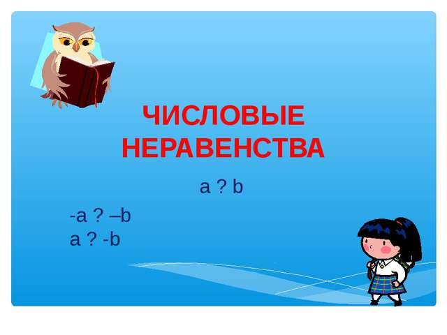 ЧИСЛОВЫЕ НЕРАВЕНСТВА a ? b -a ? –b a ? -b