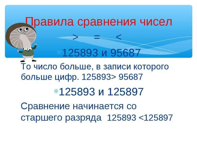 > = < 125893 и 95687 То число больше, в записи которого больше цифр. 125893>...