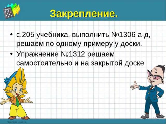 Закрепление. с.205 учебника, выполнить №1306 а-д, решаем по одному примеру у...