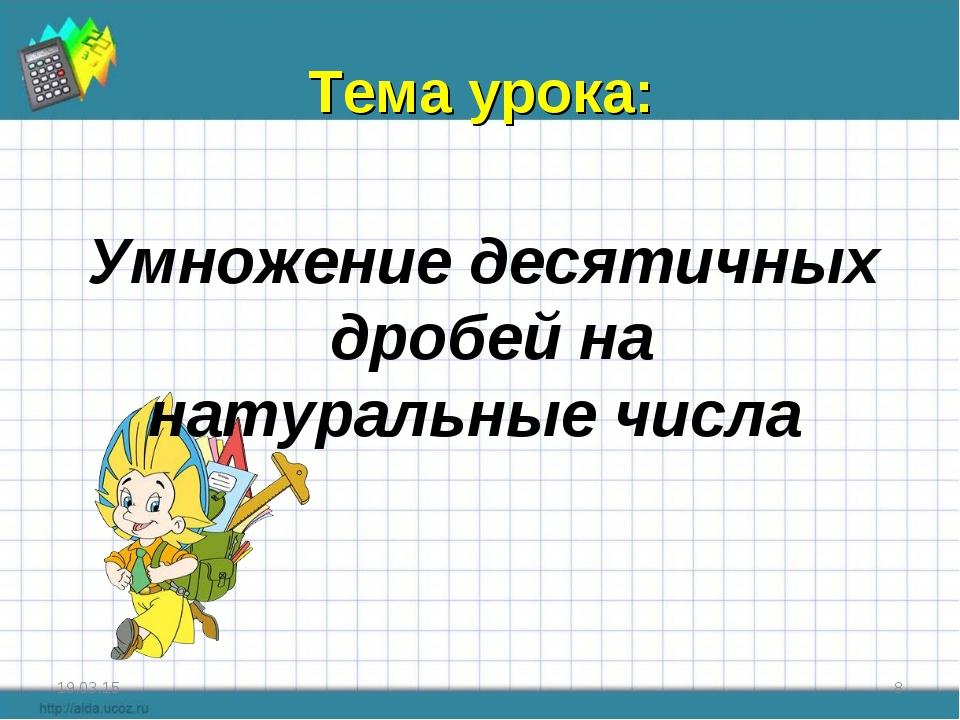 Тема урока: * * Умножение десятичных дробей на натуральные числа