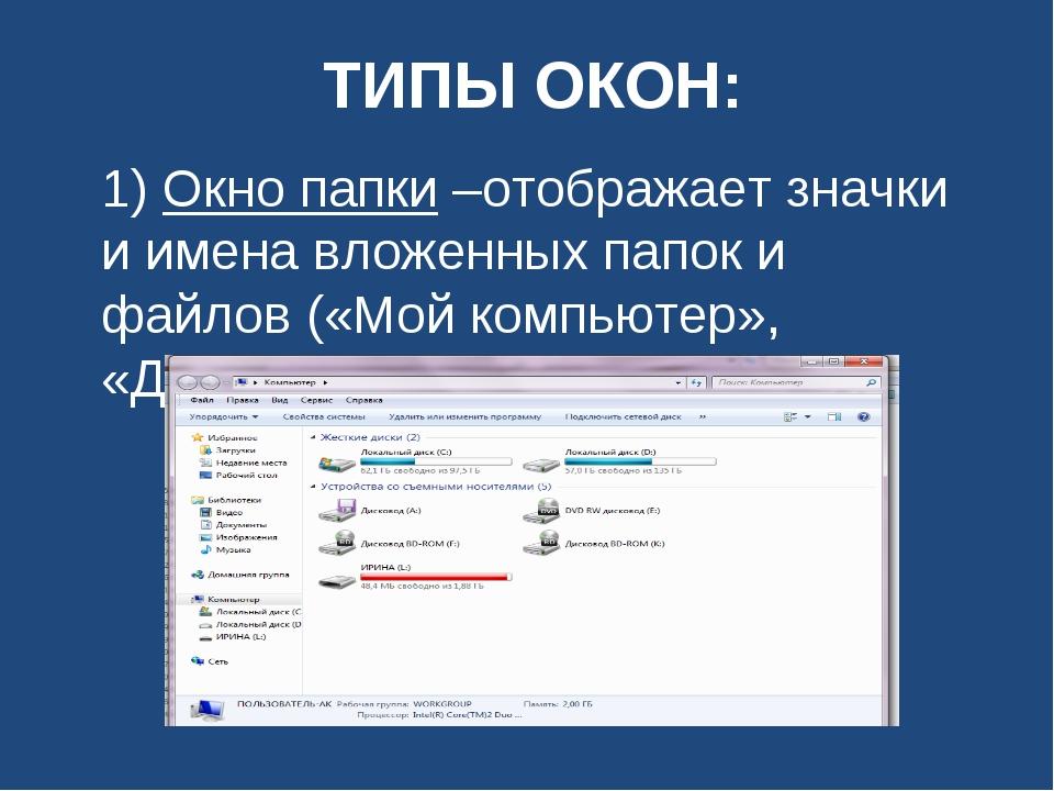 ТИПЫ ОКОН: 1) Окно папки –отображает значки и имена вложенных папок и файлов...