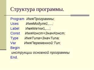 Структура программы. Program ИмяПрограммы; Uses ИмяМодуля1,…; Label ИмяМетки1