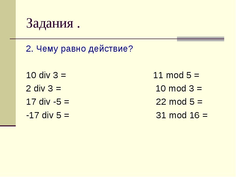 Задания . 2. Чему равно действие? 10 div 3 = 11 mod 5 = 2 div 3 = 10 mod 3 =...