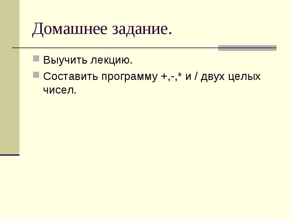 Домашнее задание. Выучить лекцию. Составить программу +,-,* и / двух целых чи...