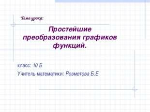 Простейшие преобразования графиков функций. класс: 10 Б Учитель математики: Р