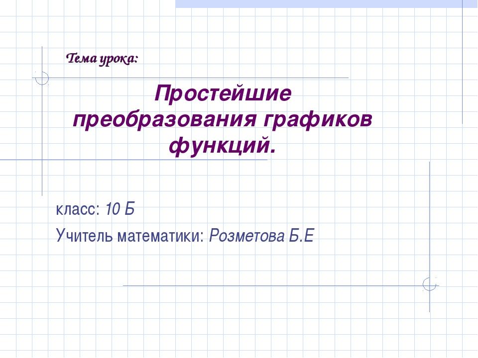Простейшие преобразования графиков функций. класс: 10 Б Учитель математики: Р...