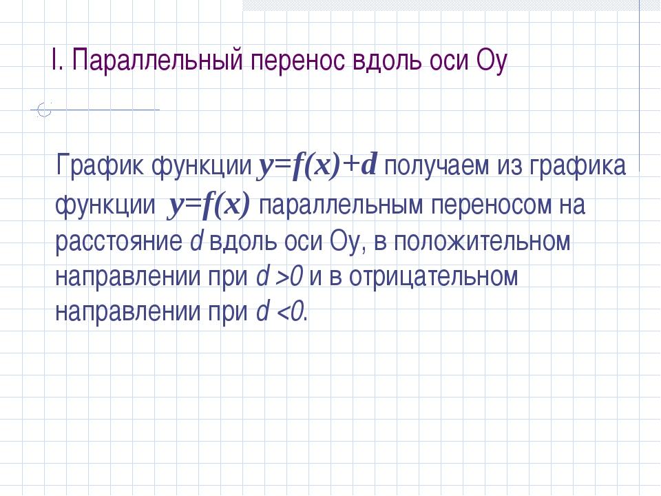 I. Параллельный перенос вдоль оси Оу График функции у=f(x)+d получаем из граф...