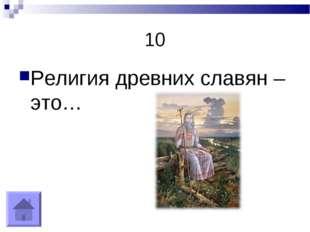 10 Религия древних славян – это…