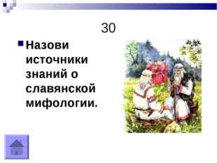 30 Назови источники знаний о славянской мифологии.