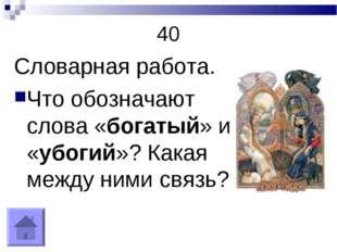40 Словарная работа. Что обозначают слова «богатый» и «убогий»? Какая между н