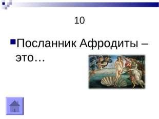10 Посланник Афродиты – это…